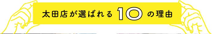 太田店が選ばれる10の理由